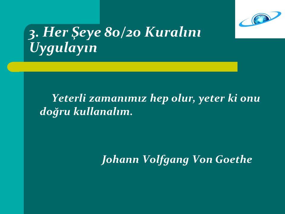 3. Her Şeye 80/20 Kuralını Uygulayın Yeterli zamanımız hep olur, yeter ki onu doğru kullanalım. Johann Volfgang Von Goethe