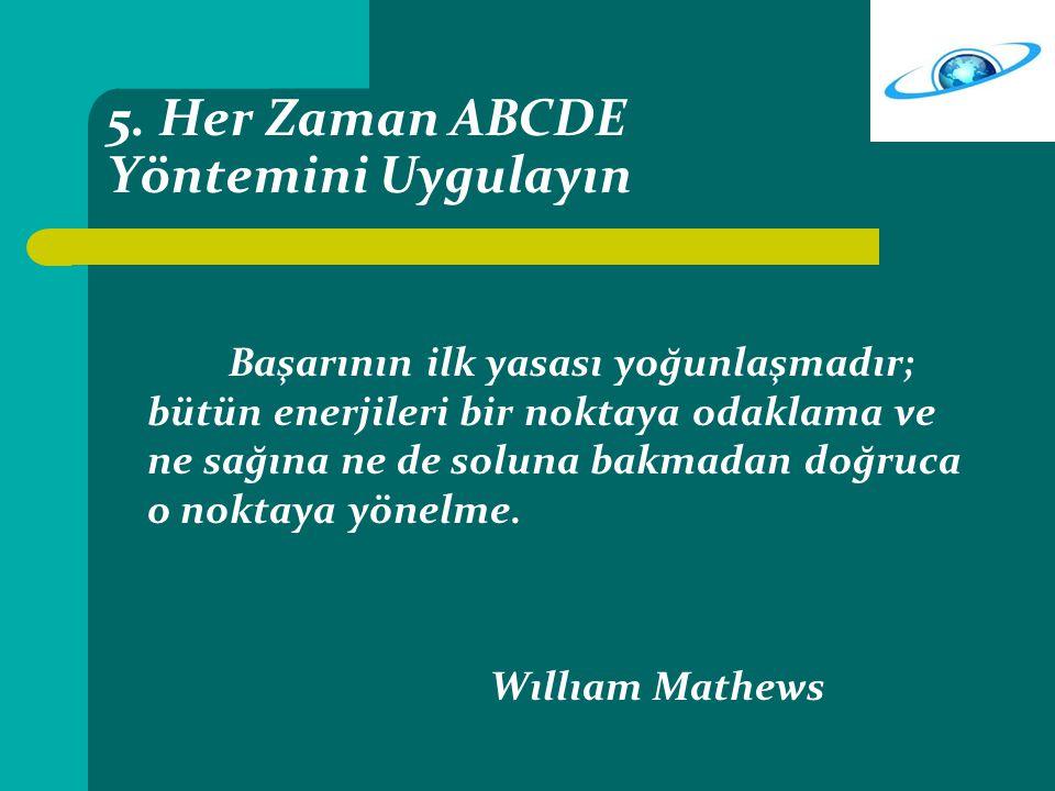 5. Her Zaman ABCDE Yöntemini Uygulayın Başarının ilk yasası yoğunlaşmadır; bütün enerjileri bir noktaya odaklama ve ne sağına ne de soluna bakmadan do