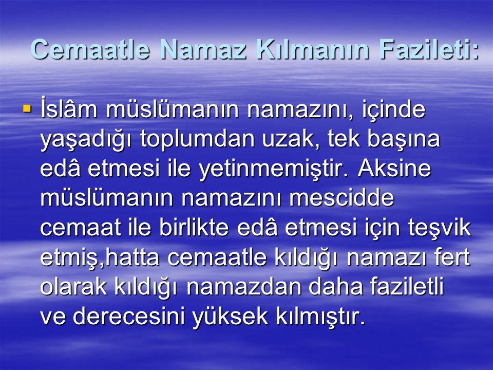 Cemaatle Namaz Kılmanın Fazileti:  İslâm müslümanın namazını, içinde yaşadığı toplumdan uzak, tek başına edâ etmesi ile yetinmemiştir.