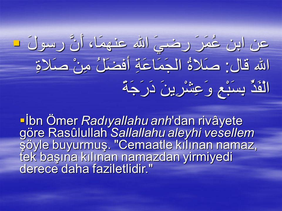  عنِ ابنِ عُمَرَ رضيَ الله عنهمَا، أَنَّ رسولَ الله قال: صَلاةُ الجَمَاعَةِ أفضَلُ مِنْ صَلاةِ الْفَذِّ بِسَبْعٍ وَعِشْرِينَ دَرَجَةً  İbn Ömer Radıyallahu anh dan rivâyete göre Rasûlullah Sallallahu aleyhi vesellem şöyle buyurmuş.