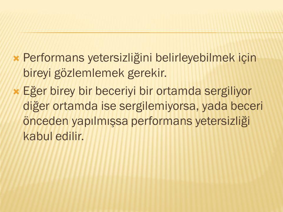  Performans yetersizliğini belirleyebilmek için bireyi gözlemlemek gerekir.  Eğer birey bir beceriyi bir ortamda sergiliyor diğer ortamda ise sergil