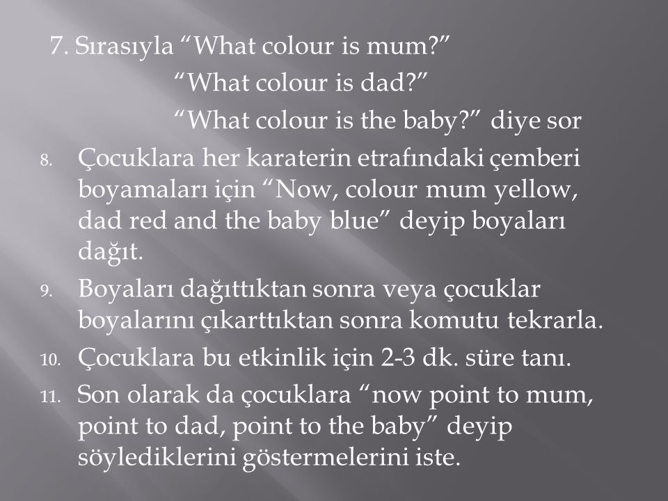 7. Sırasıyla What colour is mum What colour is dad What colour is the baby diye sor 8.