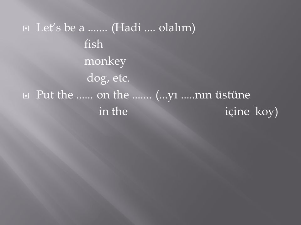 Let's be a....... (Hadi.... olalım) fish monkey dog, etc.