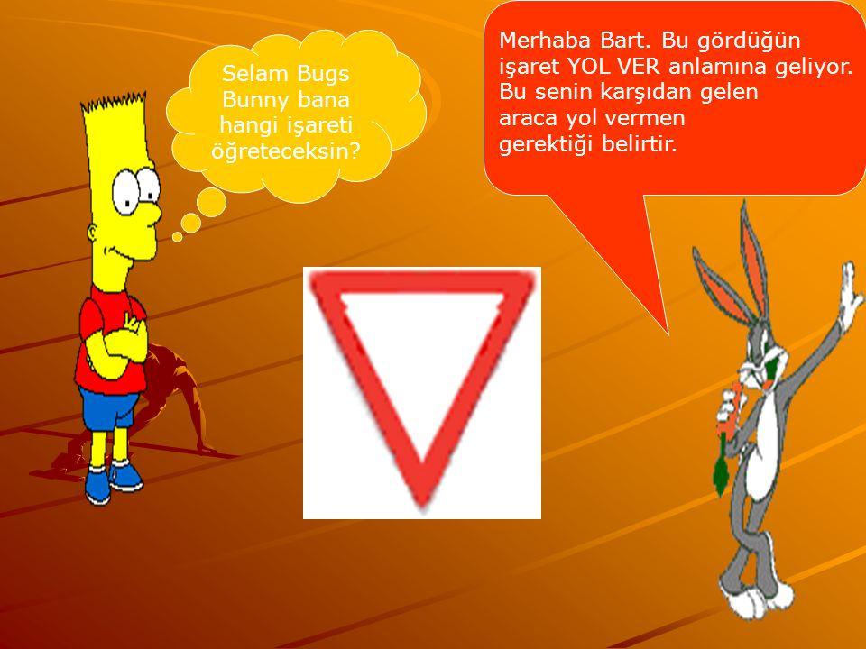 Selam Bugs Bunny bana hangi işareti öğreteceksin? Merhaba Bart. Bu gördüğün işaret YOL VER anlamına geliyor. Bu senin karşıdan gelen araca yol vermen