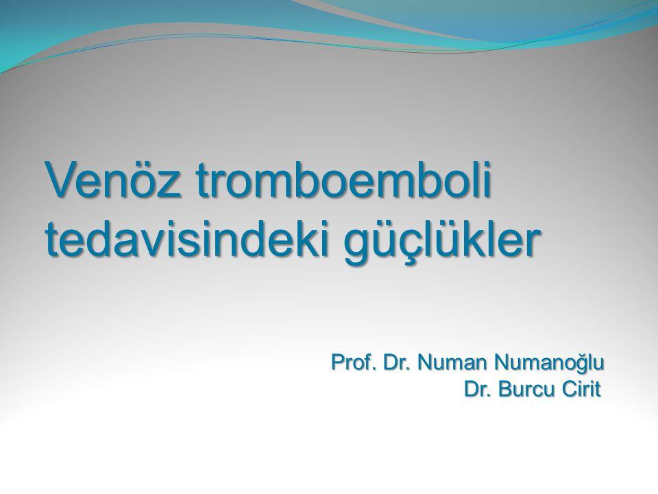 Venöz tromboemboli tedavisindeki güçlükler Prof. Dr. Numan Numanoğlu Dr. Burcu Cirit Dr. Burcu Cirit