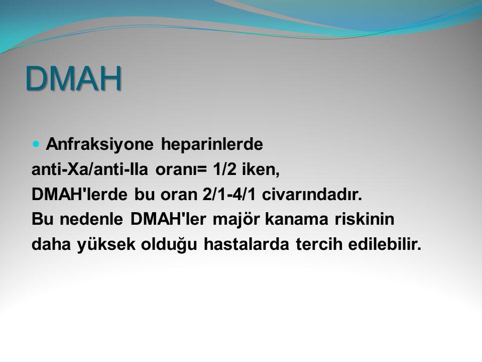 DMAH Anfraksiyone heparinlerde anti-Xa/anti-IIa oranı= 1/2 iken, DMAH'lerde bu oran 2/1-4/1 civarındadır. Bu nedenle DMAH'ler majör kanama riskinin da