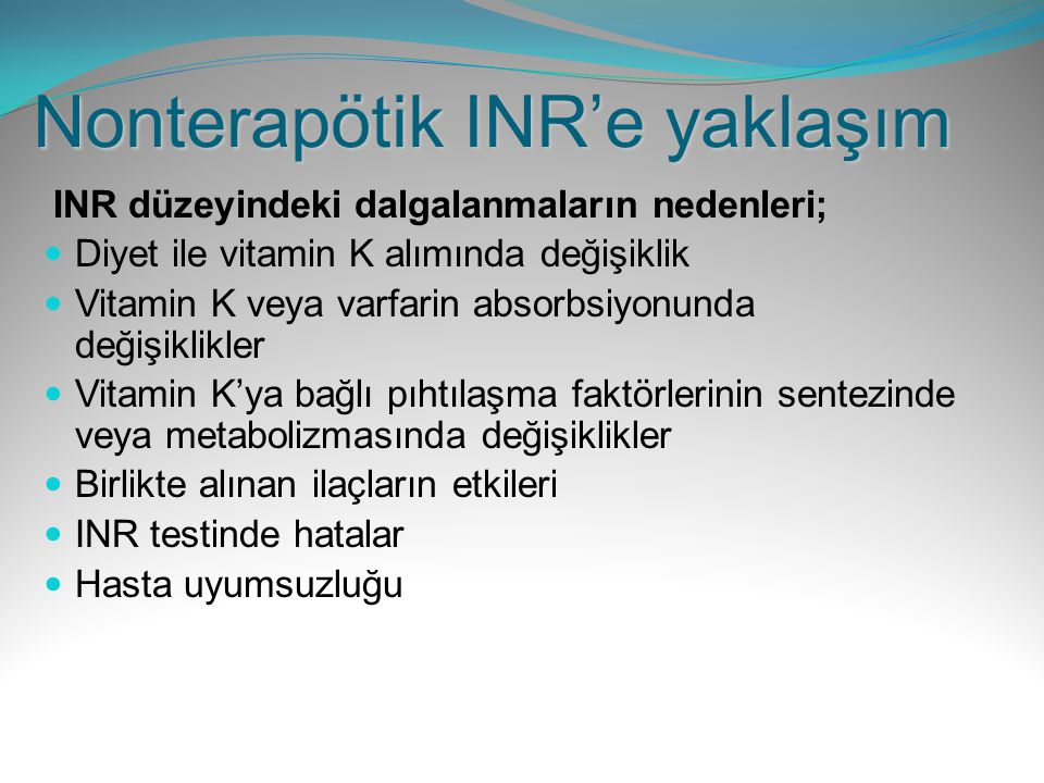 Nonterapötik INR'e yaklaşım INR düzeyindeki dalgalanmaların nedenleri; Diyet ile vitamin K alımında değişiklik Vitamin K veya varfarin absorbsiyonunda