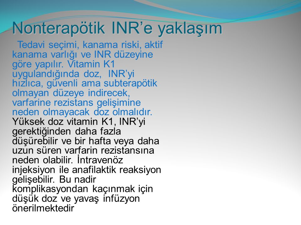 Nonterapötik INR'e yaklaşım Tedavi seçimi, kanama riski, aktif kanama varlığı ve INR düzeyine göre yapılır. Vitamin K1 uygulandığında doz, INR'yi hızl
