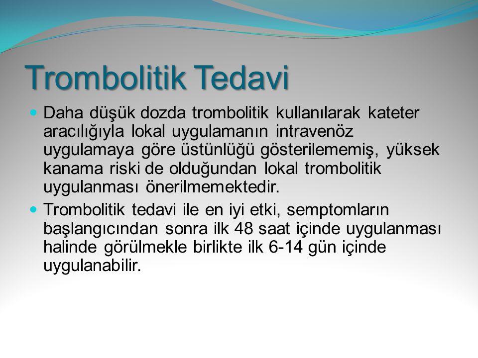 Trombolitik Tedavi Daha düşük dozda trombolitik kullanılarak kateter aracılığıyla lokal uygulamanın intravenöz uygulamaya göre üstünlüğü gösterilememi