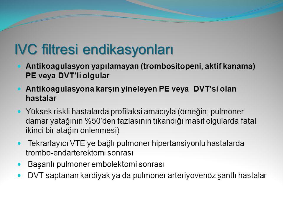 IVC filtresi endikasyonları Antikoagulasyon yapılamayan (trombositopeni, aktif kanama) PE veya DVT'li olgular Antikoagulasyona karşın yineleyen PE vey