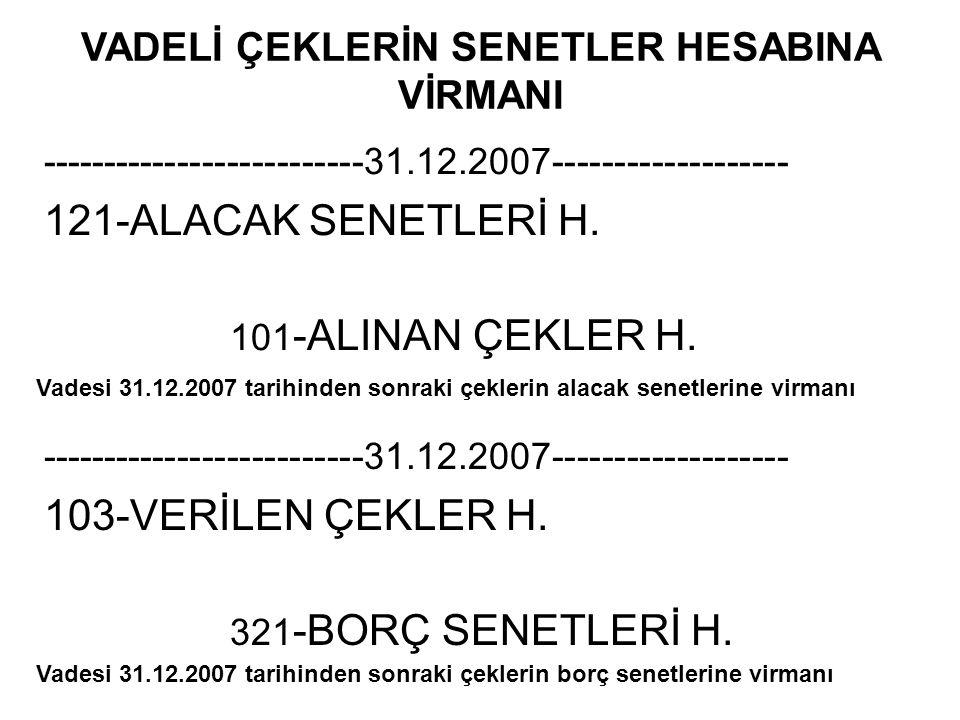 VADELİ ÇEKLERİN SENETLER HESABINA VİRMANI --------------------------31.12.2007------------------- 121-ALACAK SENETLERİ H. 101 -ALINAN ÇEKLER H. ------