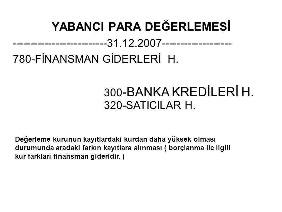 YABANCI PARA DEĞERLEMESİ --------------------------31.12.2007------------------- 780-FİNANSMAN GİDERLERİ H. 300 -BANKA KREDİLERİ H. 320-SATICILAR H. D