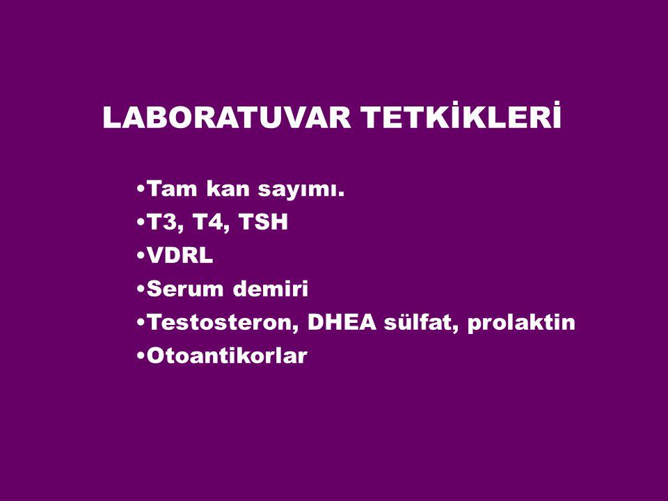 LABORATUVAR TETKİKLERİ Tam kan sayımı. T3, T4, TSH VDRL Serum demiri Testosteron, DHEA sülfat, prolaktin Otoantikorlar