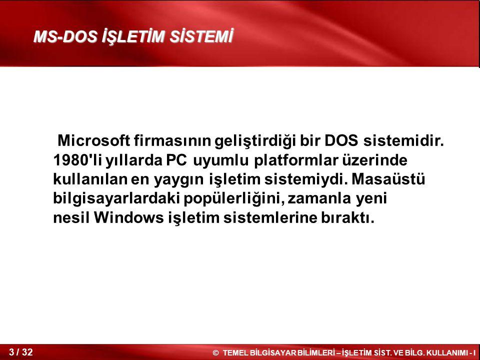 © TEMEL BİLGİSAYAR BİLİMLERİ – İŞLETİM SİST. VE BİLG. KULLANIMI - I 3 / 32 Microsoft firmasının geliştirdiği bir DOS sistemidir. 1980'li yıllarda PC u
