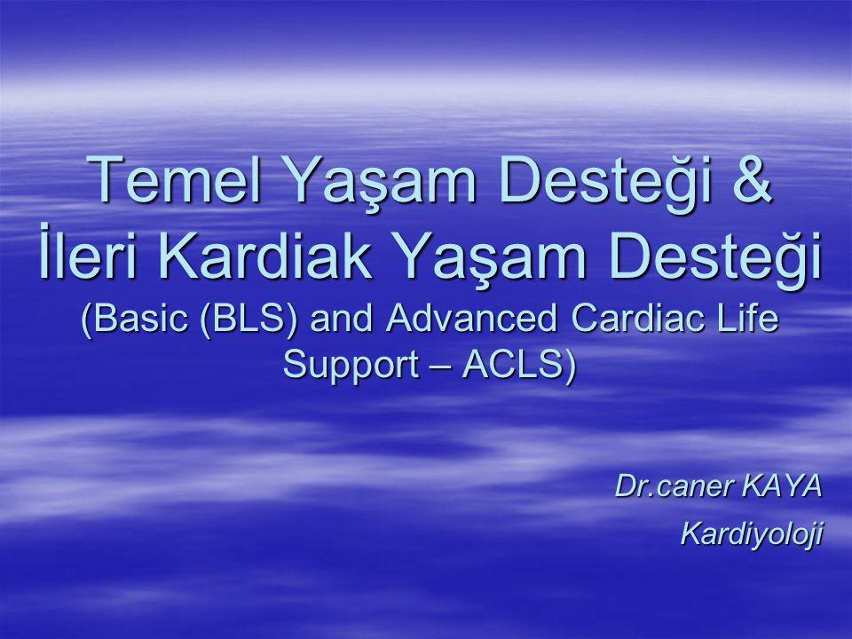 Temel Yaşam Desteği & İleri Kardiak Yaşam Desteği (Basic (BLS) and Advanced Cardiac Life Support – ACLS) Dr.caner KAYA Kardiyoloji