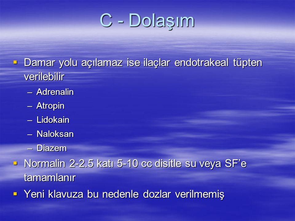 C - Dolaşım  Damar yolu açılamaz ise ilaçlar endotrakeal tüpten verilebilir –Adrenalin –Atropin –Lidokain –Naloksan –Diazem  Normalin 2-2.5 katı 5-1