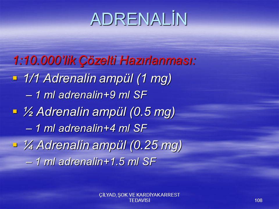 ÇİLYAD, ŞOK VE KARDİYAK ARREST TEDAVİSİ 108 ADRENALİN 1:10.000'lik Çözelti Hazırlanması:  1/1 Adrenalin ampül (1 mg) –1 ml adrenalin+9 ml SF  ½ Adre