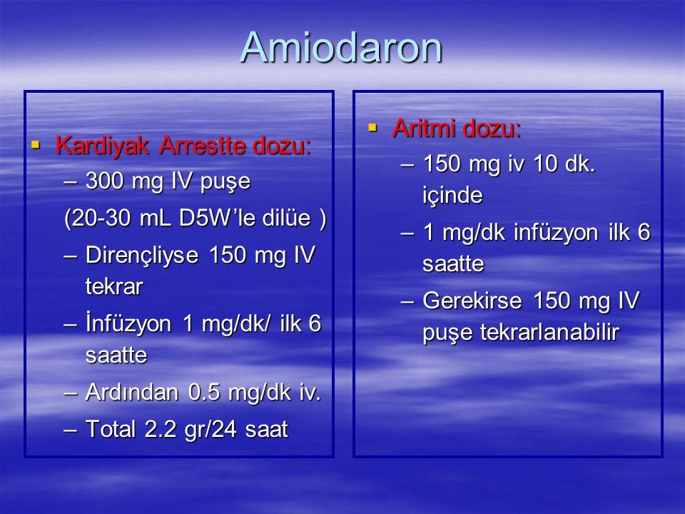 Amiodaron  Kardiyak Arrestte dozu: –300 mg IV puşe (20-30 mL D5W'le dilüe ) –Dirençliyse 150 mg IV tekrar –İnfüzyon 1 mg/dk/ ilk 6 saatte –Ardından 0