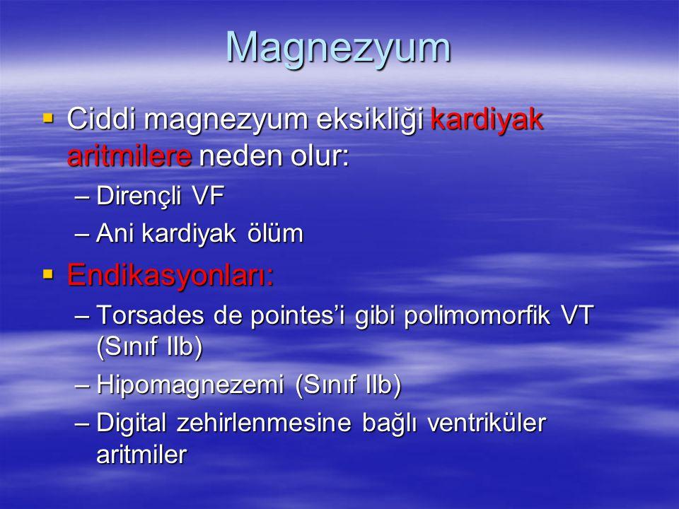 Magnezyum  Ciddi magnezyum eksikliği kardiyak aritmilere neden olur: –Dirençli VF –Ani kardiyak ölüm  Endikasyonları: –Torsades de pointes'i gibi po