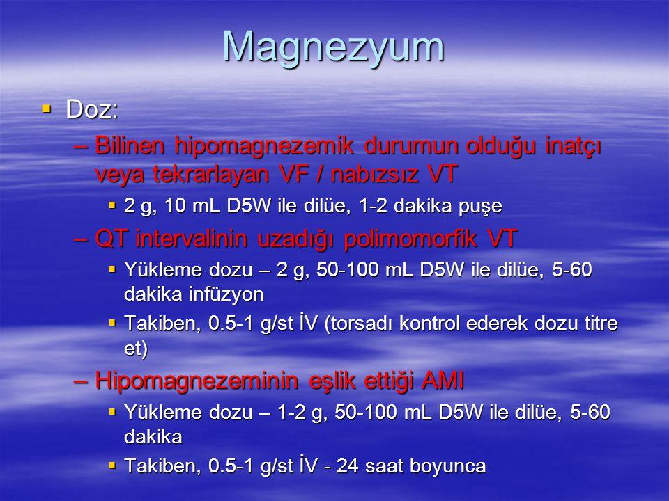 Magnezyum  Doz: –Bilinen hipomagnezemik durumun olduğu inatçı veya tekrarlayan VF / nabızsız VT  2 g, 10 mL D5W ile dilüe, 1-2 dakika puşe –QT inter