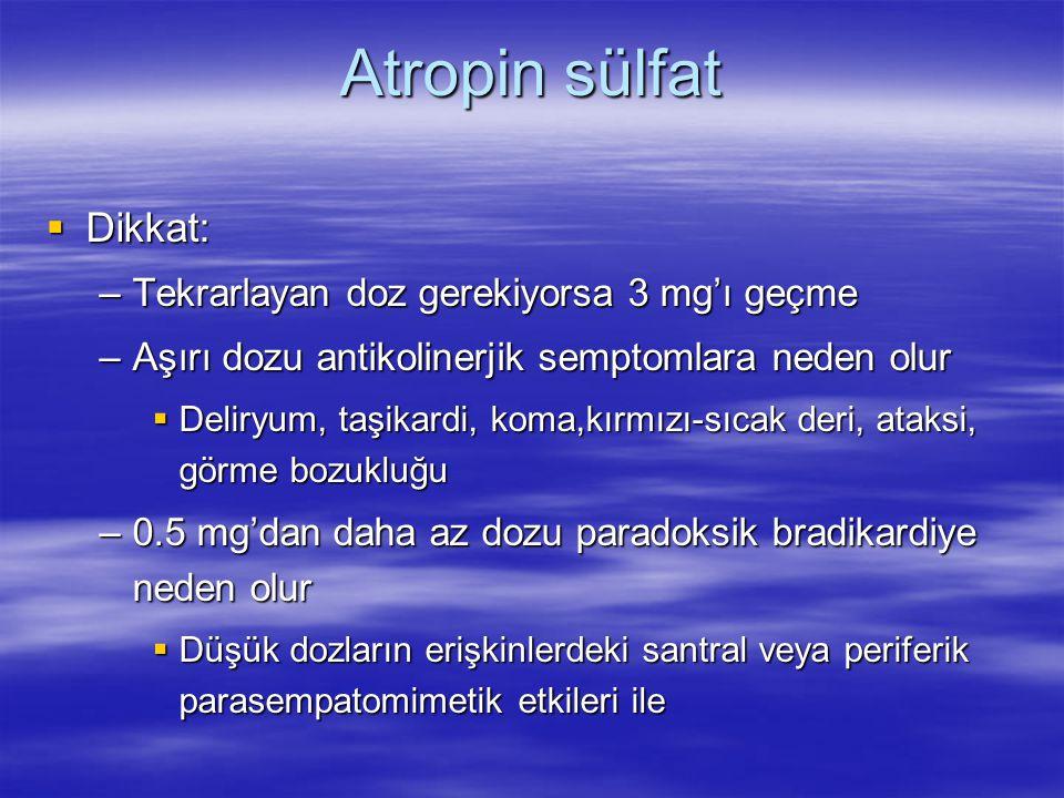 Atropin sülfat  Dikkat: –Tekrarlayan doz gerekiyorsa 3 mg'ı geçme –Aşırı dozu antikolinerjik semptomlara neden olur  Deliryum, taşikardi, koma,kırmı