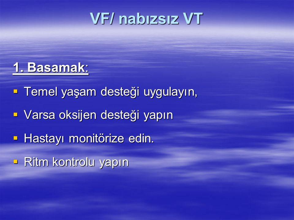 VF/ nabızsız VT 1. Basamak:  Temel yaşam desteği uygulayın,  Varsa oksijen desteği yapın  Hastayı monitörize edin.  Ritm kontrolu yapın