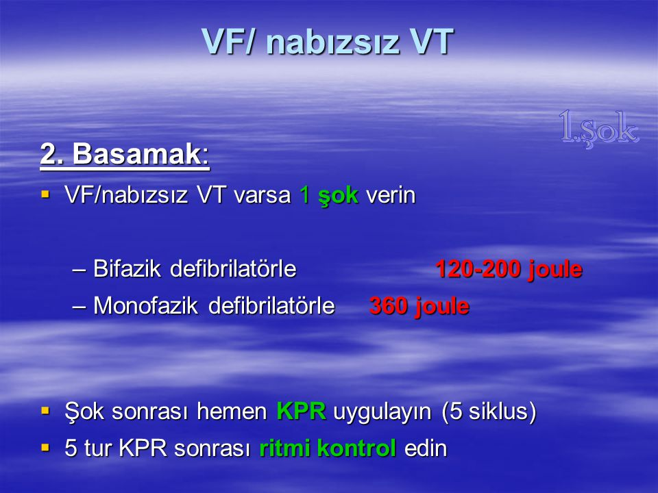 VF/ nabızsız VT 2. Basamak:  VF/nabızsız VT varsa 1 şok verin –Bifazik defibrilatörle 120-200 joule –Monofazik defibrilatörle 360 joule  Şok sonrası