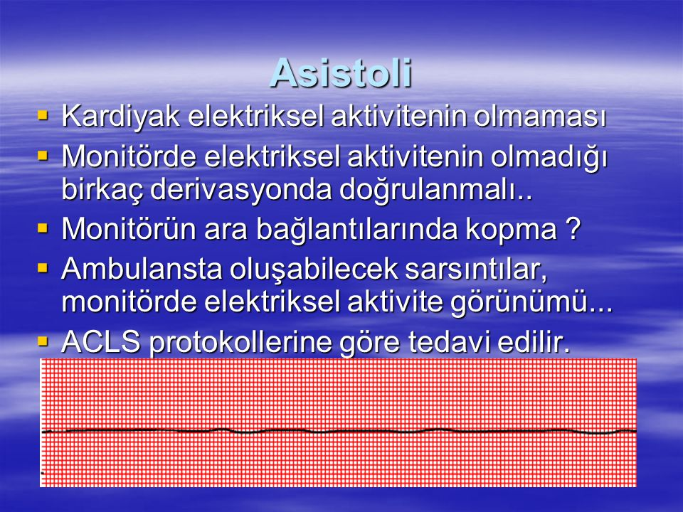 Asistoli  Kardiyak elektriksel aktivitenin olmaması  Monitörde elektriksel aktivitenin olmadığı birkaç derivasyonda doğrulanmalı..  Monitörün ara b