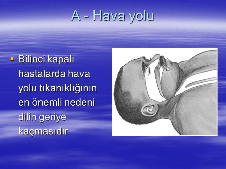 A - Hava yolu  Bilinci kapalı hastalarda hava yolu tıkanıklığının en önemli nedeni dilin geriye kaçmasıdır