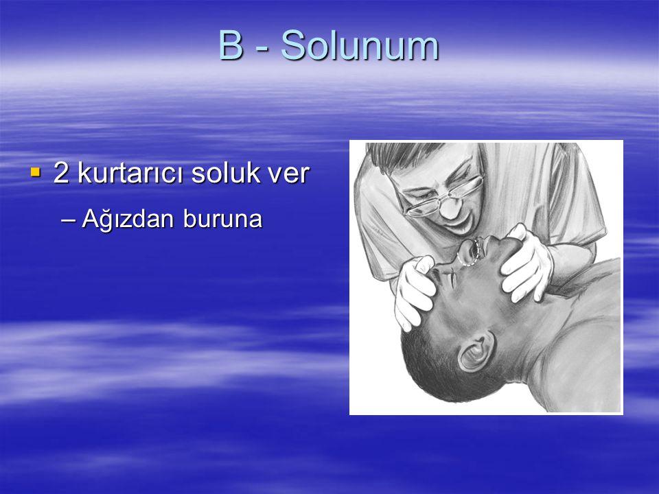 B - Solunum  2 kurtarıcı soluk ver –Ağızdan buruna