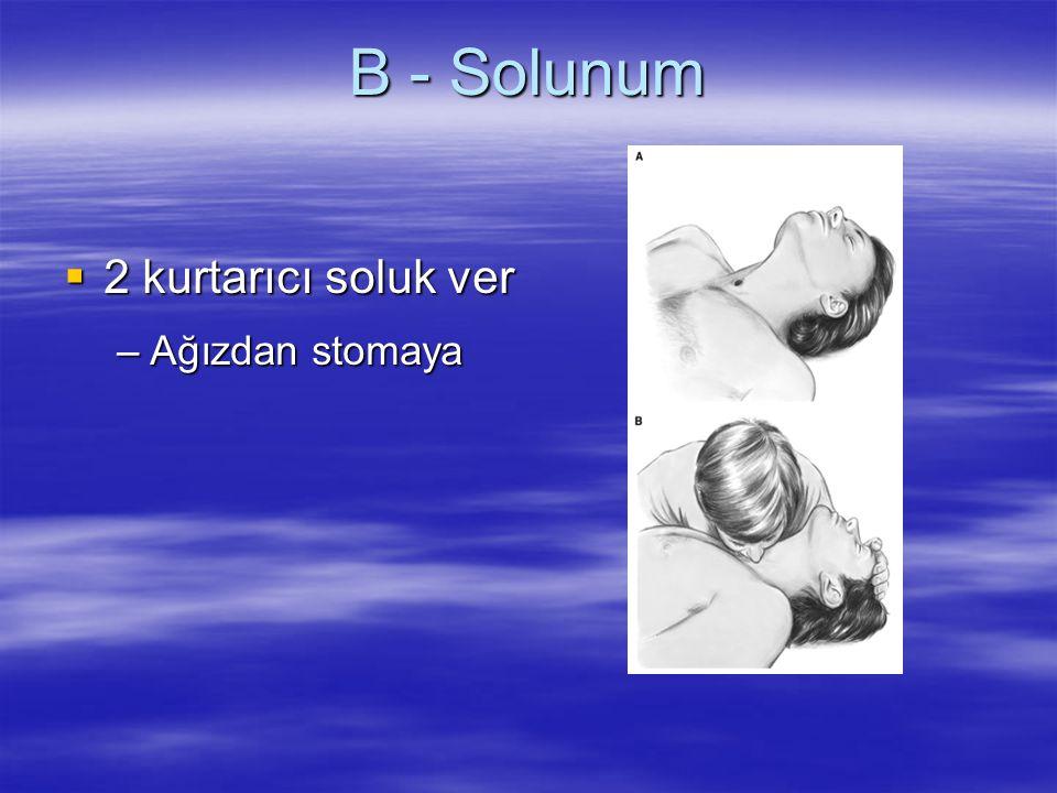 B - Solunum  2 kurtarıcı soluk ver –Ağızdan stomaya