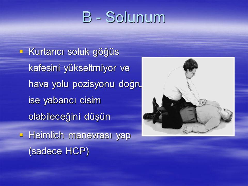 B - Solunum  Kurtarıcı soluk göğüs kafesini yükseltmiyor ve hava yolu pozisyonu doğru ise yabancı cisim olabileceğini düşün  Heimlich manevrası yap