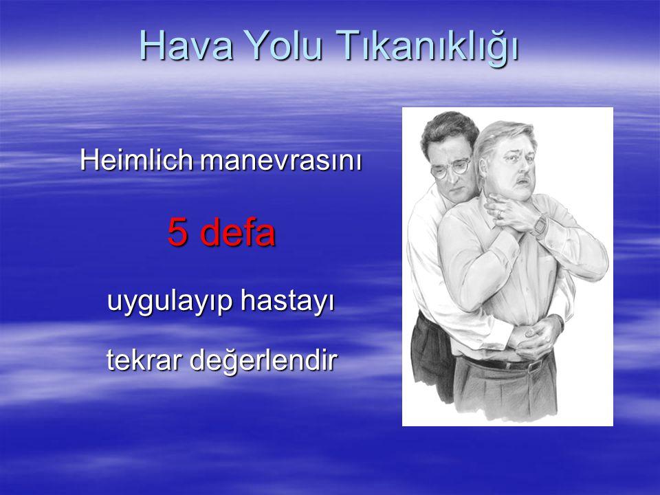 Hava Yolu Tıkanıklığı Heimlich manevrasını 5 defa uygulayıp hastayı tekrar değerlendir