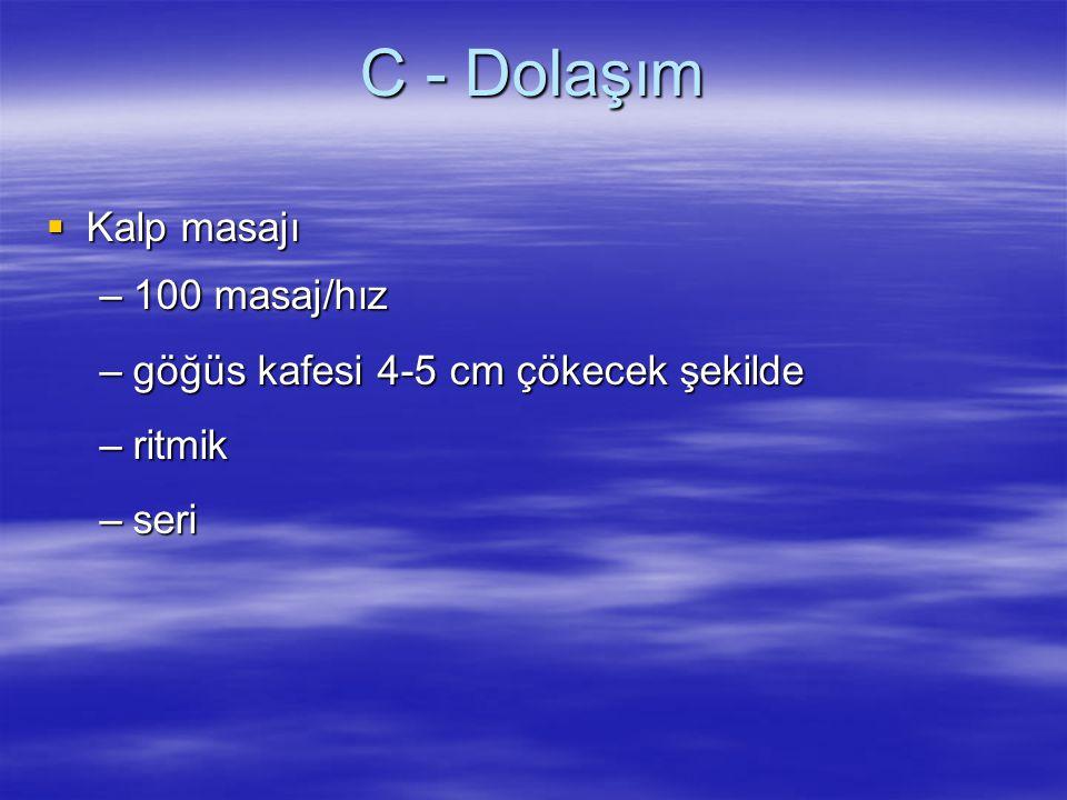 C - Dolaşım  Kalp masajı –100 masaj/hız –göğüs kafesi 4-5 cm çökecek şekilde –ritmik –seri
