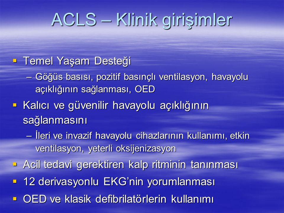 ACLS – Klinik girişimler  Temel Yaşam Desteği –Göğüs basısı, pozitif basınçlı ventilasyon, havayolu açıklığının sağlanması, OED  Kalıcı ve güvenilir
