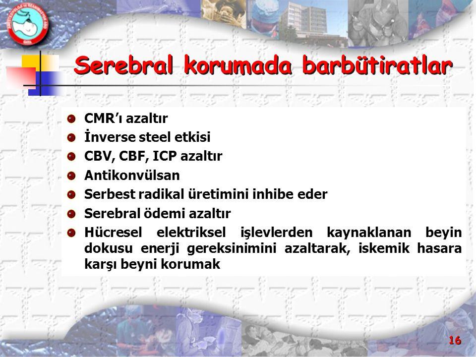 16 Serebral korumada barbütiratlar CMR'ı azaltır İnverse steel etkisi CBV, CBF, ICP azaltır Antikonvülsan Serbest radikal üretimini inhibe eder Serebr