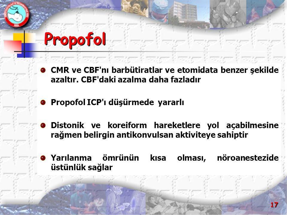 17 Propofol CMR ve CBF'nı barbütiratlar ve etomidata benzer şekilde azaltır. CBF'daki azalma daha fazladır Propofol ICP'ı düşürmede yararlı Distonik v