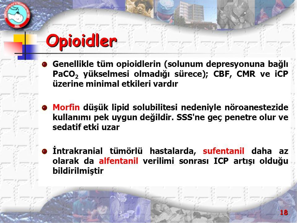 18 Opioidler Genellikle tüm opioidlerin (solunum depresyonuna bağlı PaCO 2 yükselmesi olmadığı sürece); CBF, CMR ve iCP üzerine minimal etkileri vardı