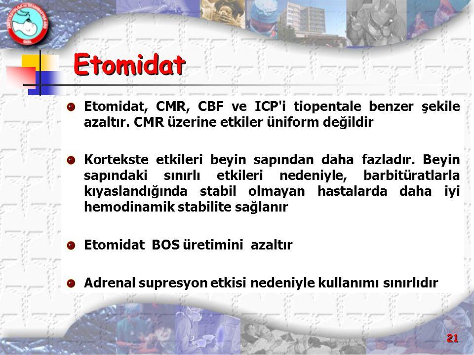 21 Etomidat Etomidat, CMR, CBF ve ICP'i tiopentale benzer şekile azaltır. CMR üzerine etkiler üniform değildir Kortekste etkileri beyin sapından daha