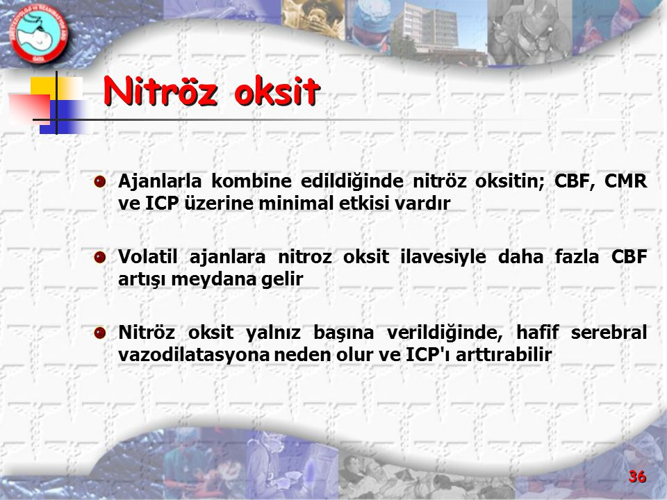 36 Nitröz oksit Ajanlarla kombine edildiğinde nitröz oksitin; CBF, CMR ve ICP üzerine minimal etkisi vardır Volatil ajanlara nitroz oksit ilavesiyle d