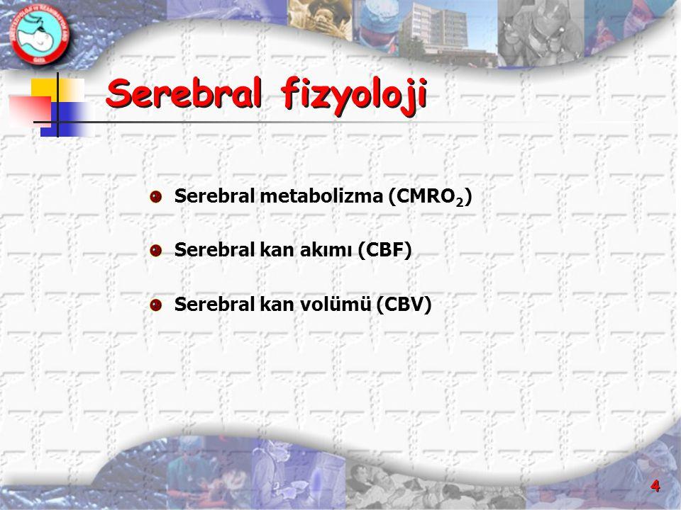 4 Serebral fizyoloji Serebral metabolizma (CMRO 2 ) Serebral kan akımı (CBF) Serebral kan volümü (CBV)