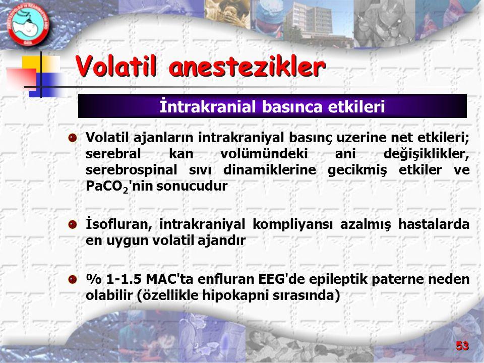 53 Volatil anestezikler Volatil anestezikler Volatil ajanların intrakraniyal basınç uzerine net etkileri; serebral kan volümündeki ani değişiklikler,