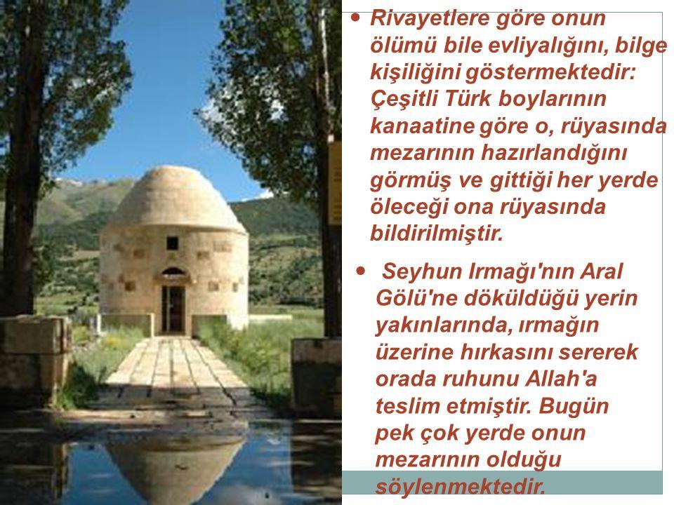 Rivayetlere göre onun ölümü bile evliyalığını, bilge kişiliğini göstermektedir: Çeşitli Türk boylarının kanaatine göre o, rüyasında mezarının hazırlan