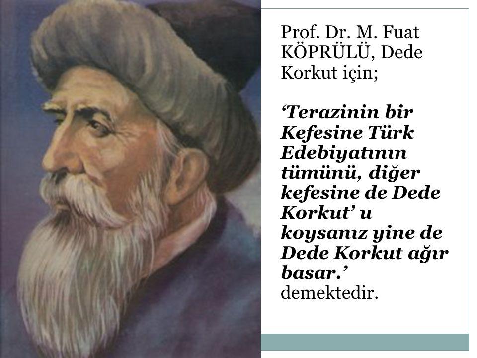 Prof. Dr. M. Fuat KÖPRÜLÜ, Dede Korkut için; 'Terazinin bir Kefesine Türk Edebiyatının tümünü, diğer kefesine de Dede Korkut' u koysanız yine de Dede