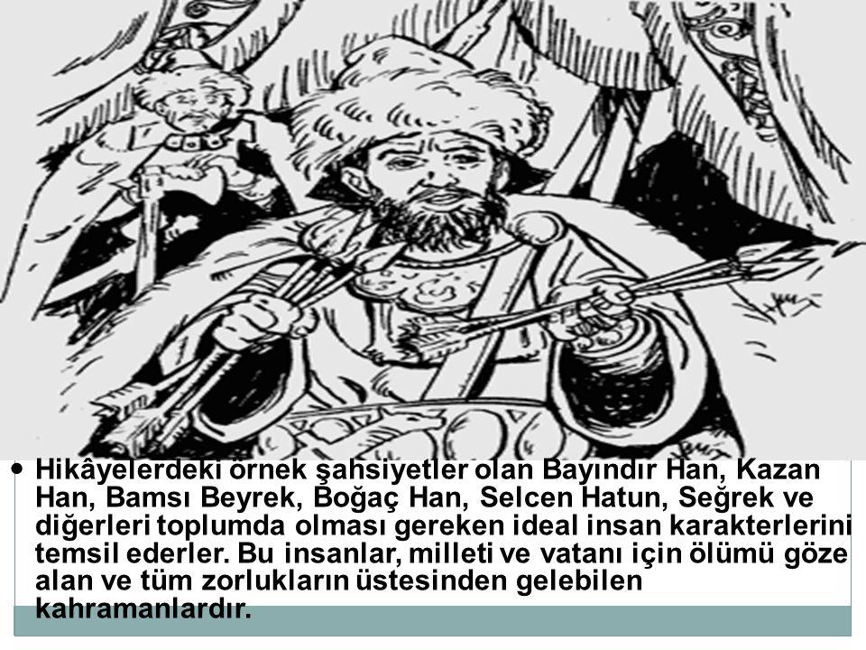 Hikâyelerdeki örnek şahsiyetler olan Bayındır Han, Kazan Han, Bamsı Beyrek, Boğaç Han, Selcen Hatun, Seğrek ve diğerleri toplumda olması gereken ideal