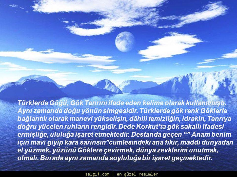 Türklerde Göğü, Gök Tanrını ifade eden kelime olarak kullanılmıştı. Aynı zamanda doğu yönün simgesidir. Türklerde gök renk Göklerle bağlantılı olarak