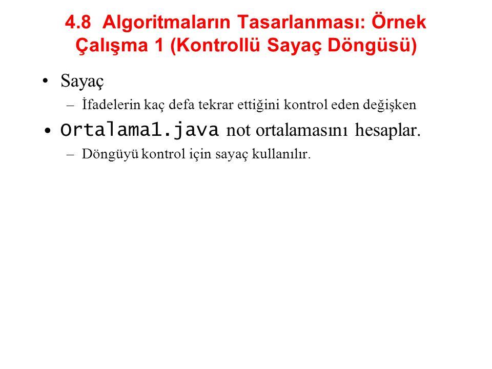 4.8 Algoritmaların Tasarlanması: Örnek Çalışma 1 (Kontrollü Sayaç Döngüsü) Sayaç –İfadelerin kaç defa tekrar ettiğini kontrol eden değişken Ortalama1.java not ortalamasını hesaplar.