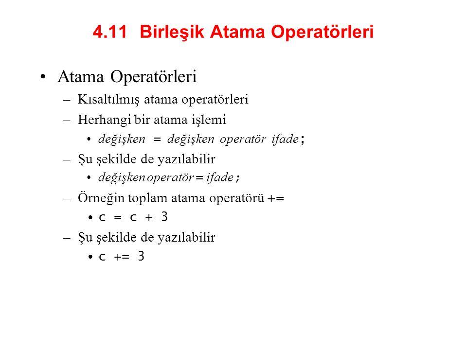 4.11 Birleşik Atama Operatörleri Atama Operatörleri –Kısaltılmış atama operatörleri –Herhangi bir atama işlemi değişken = değişken operatör ifade ; –Şu şekilde de yazılabilir değişken operatör = ifade ; –Örneğin toplam atama operatörü += c = c + 3 –Şu şekilde de yazılabilir c += 3