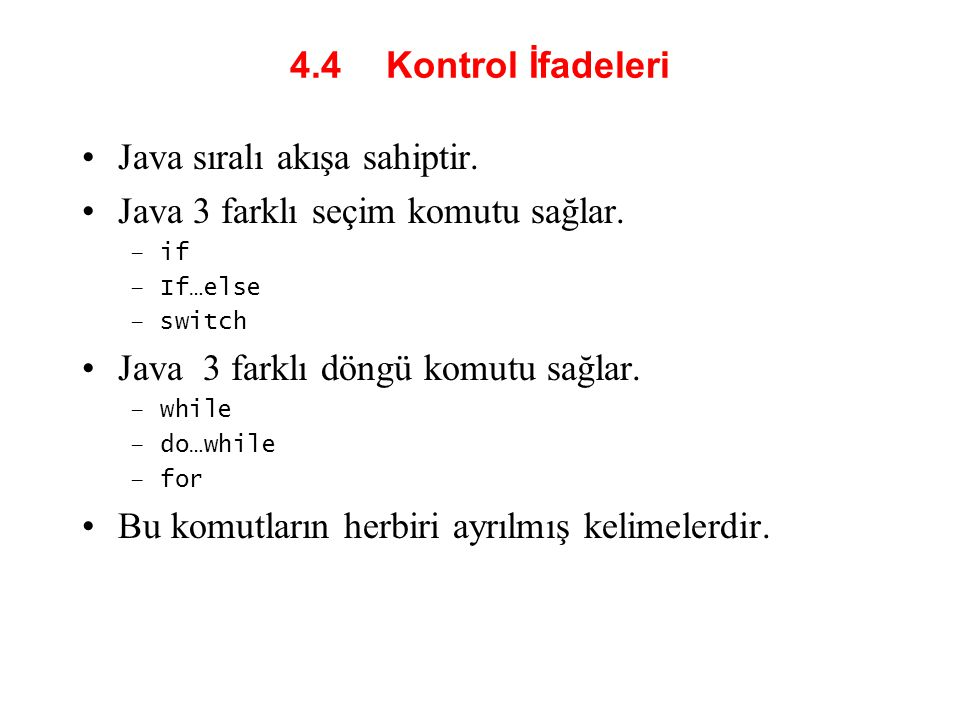 4.4 Kontrol İfadeleri Java sıralı akışa sahiptir. Java 3 farklı seçim komutu sağlar. –if –If…else –switch Java 3 farklı döngü komutu sağlar. –while –d