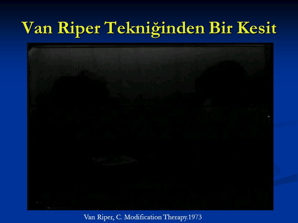 Van Riper Tekniğinden Bir Kesit Van Riper, C. Modification Therapy.1973